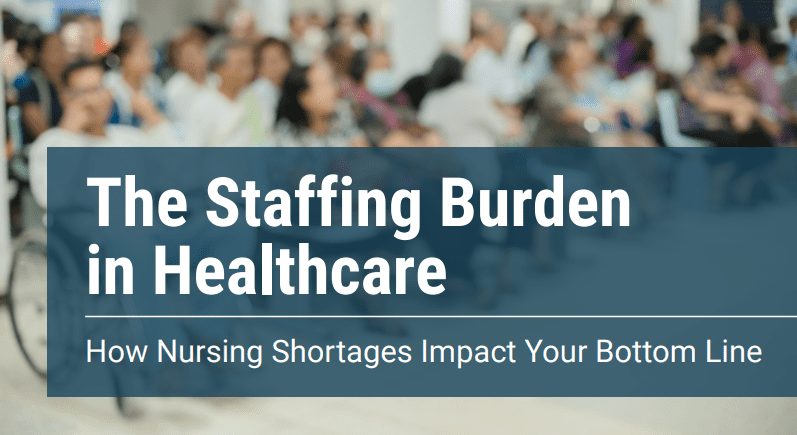 The Staffing Burden in Healthcare: How Nursing Shortages Impact Your Bottom Line
